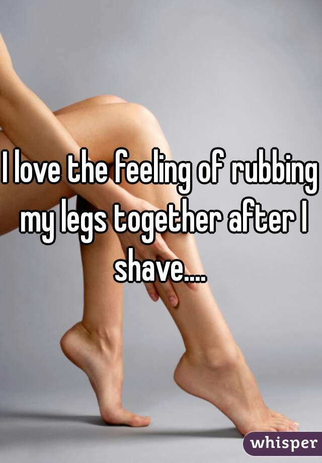 I love the feeling of rubbing my legs together after I shave....