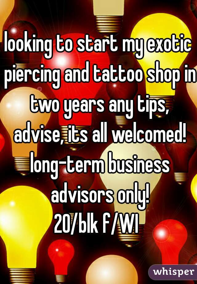looking to start my exotic piercing and tattoo shop in two years any tips, advise, its all welcomed! long-term business advisors only! 20/blk f/WI