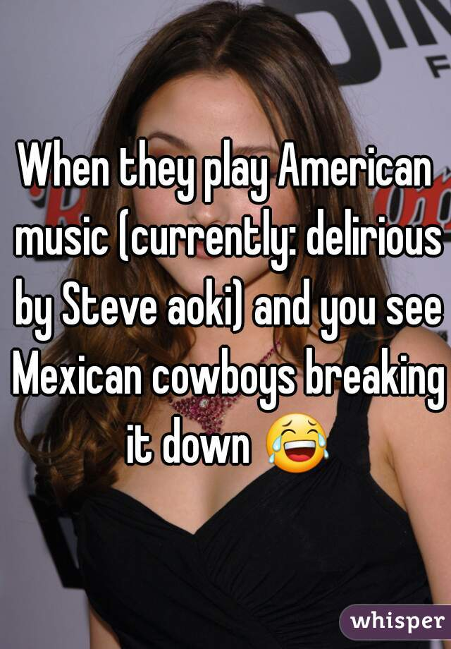 When they play American music (currently: delirious by Steve aoki) and you see Mexican cowboys breaking it down 😂