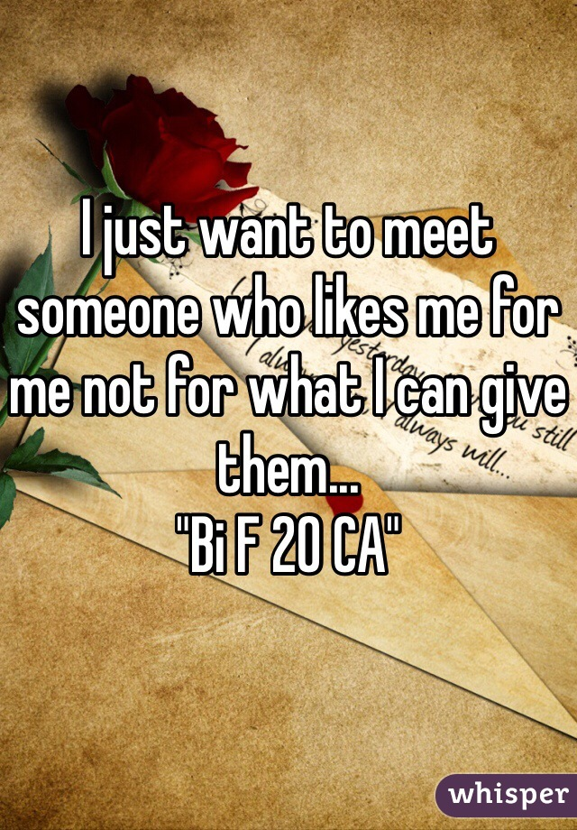 "I just want to meet someone who likes me for me not for what I can give them... ""Bi F 20 CA"""