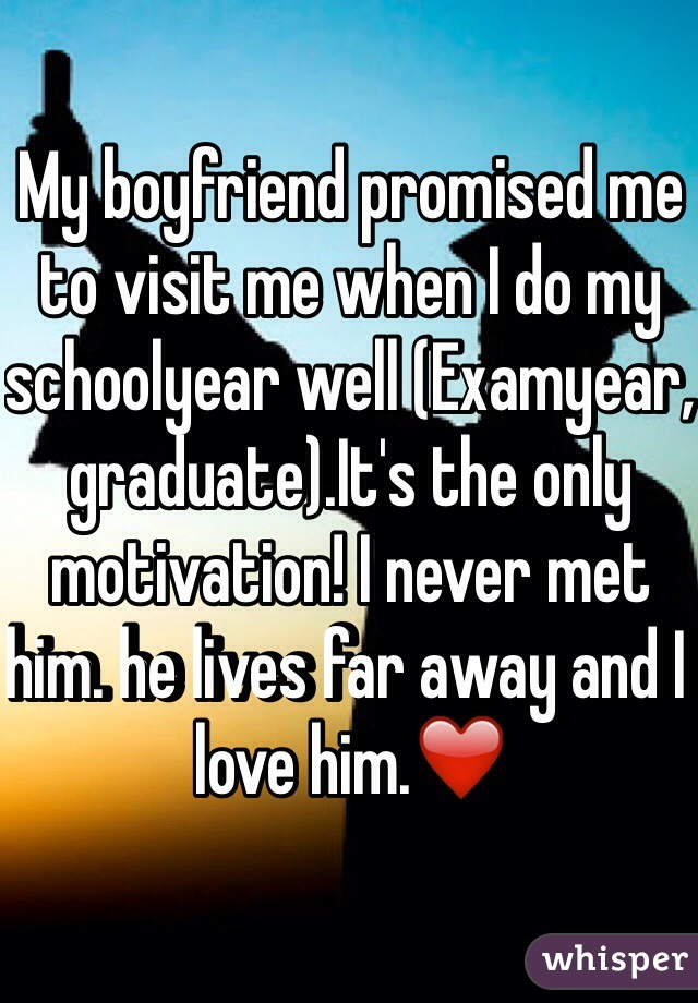 My boyfriend promised me to visit me when I do my schoolyear well (Examyear, graduate).It's the only motivation! I never met him. he lives far away and I love him.❤️