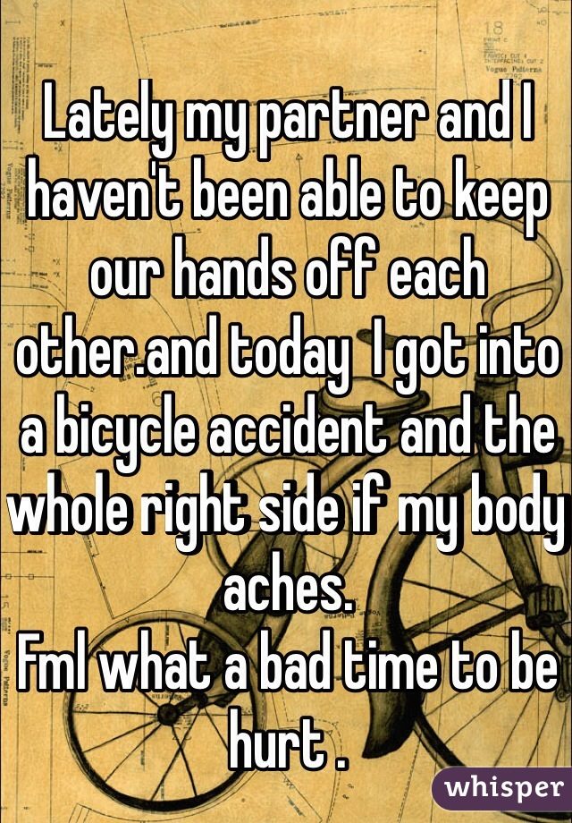 Lately my partner and I  haven't been able to keep our hands off each other.and today  I got into a bicycle accident and the whole right side if my body aches. Fml what a bad time to be hurt .
