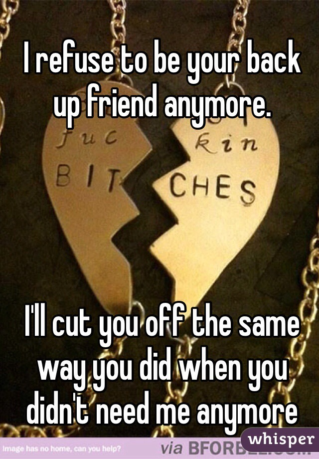 I refuse to be your back up friend anymore.      I'll cut you off the same way you did when you didn't need me anymore