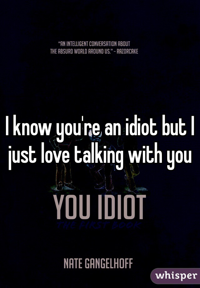 I know you're an idiot but I just love talking with you