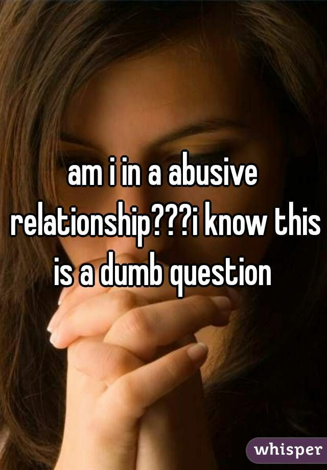 am i in a abusive relationship???i know this is a dumb question