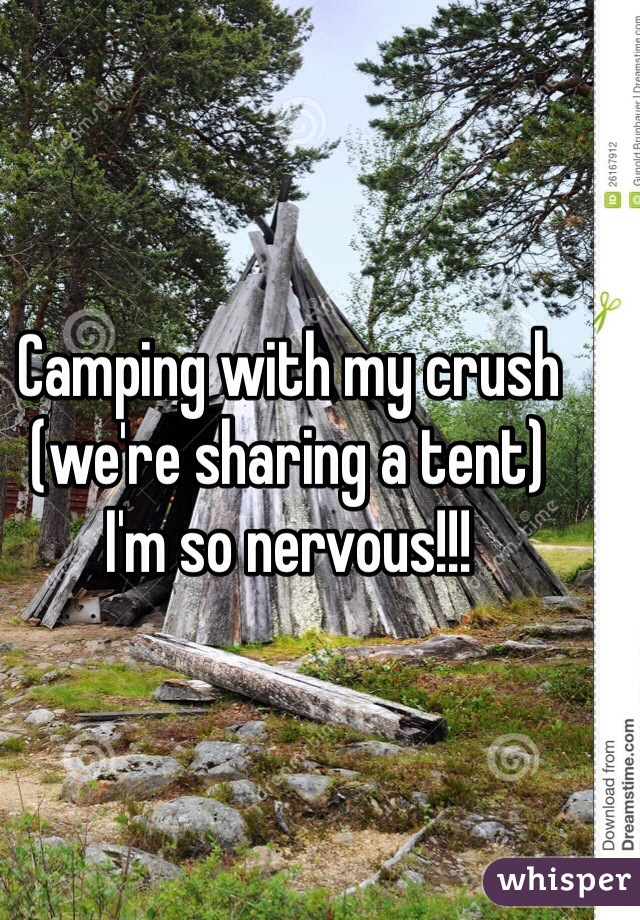 Camping with my crush  (we're sharing a tent)  I'm so nervous!!!