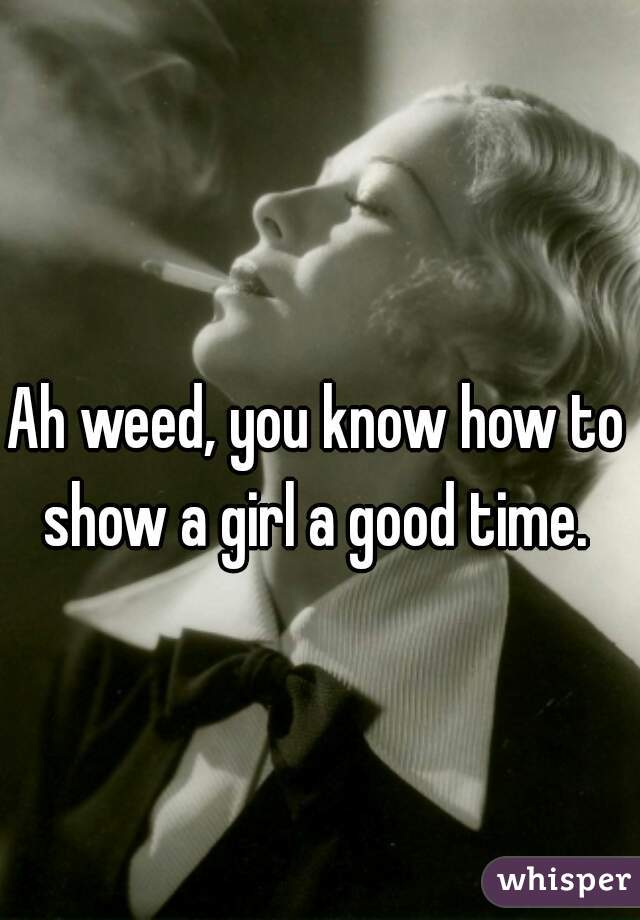 Ah weed, you know how to show a girl a good time.