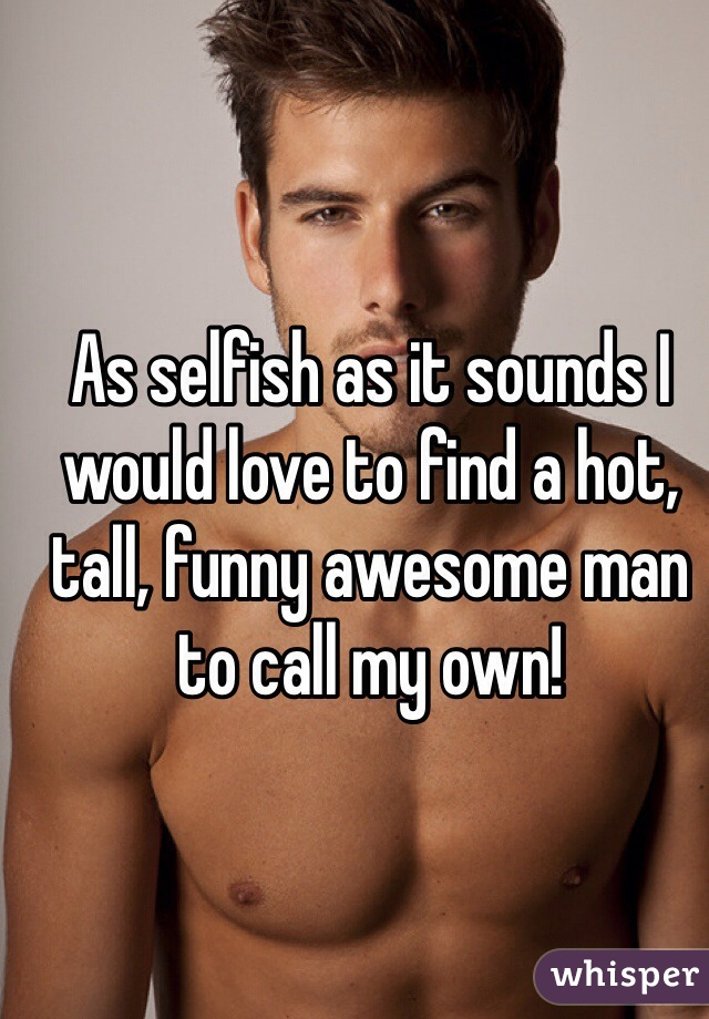 As selfish as it sounds I would love to find a hot, tall, funny awesome man to call my own!