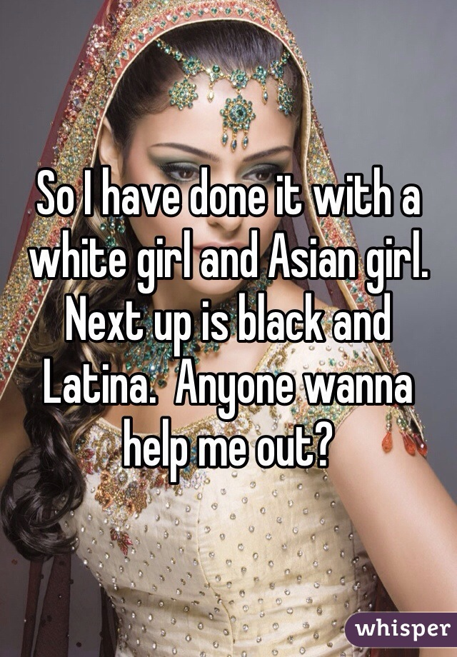 So I have done it with a white girl and Asian girl.  Next up is black and Latina.  Anyone wanna help me out?