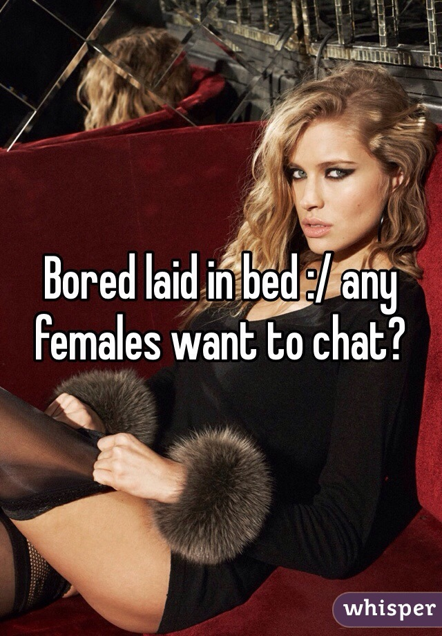 Bored laid in bed :/ any females want to chat?