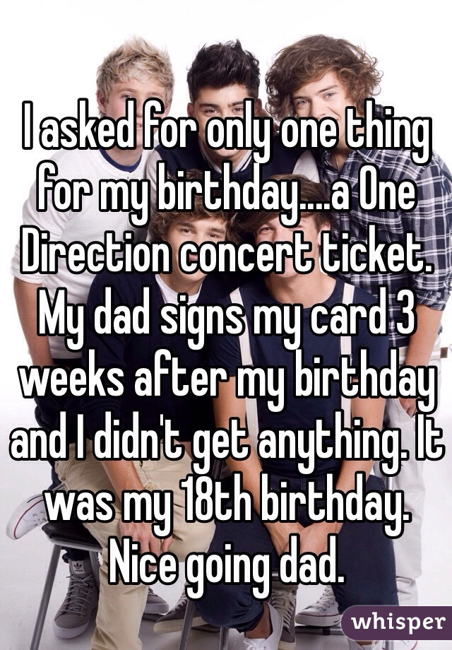 I asked for only one thing for my birthday....a One Direction concert ticket. My dad signs my card 3 weeks after my birthday and I didn't get anything. It was my 18th birthday.  Nice going dad.