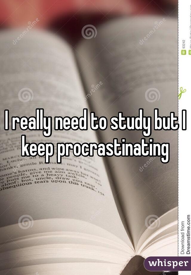 I really need to study but I keep procrastinating