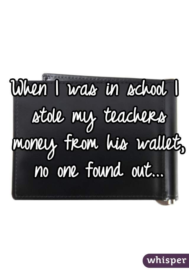 When I was in school I stole my teachers money from his wallet, no one found out...