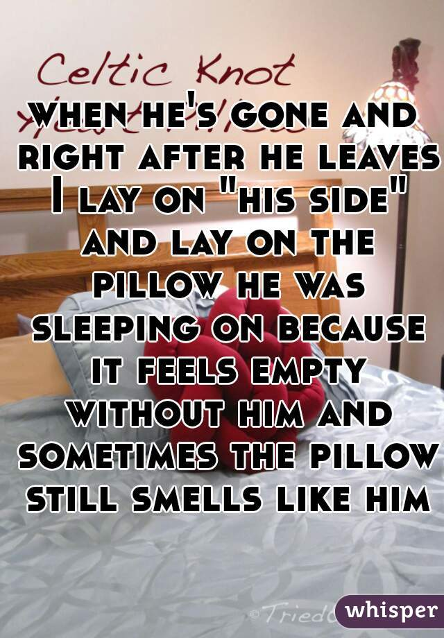 """when he's gone and right after he leaves I lay on """"his side"""" and lay on the pillow he was sleeping on because it feels empty without him and sometimes the pillow still smells like him"""