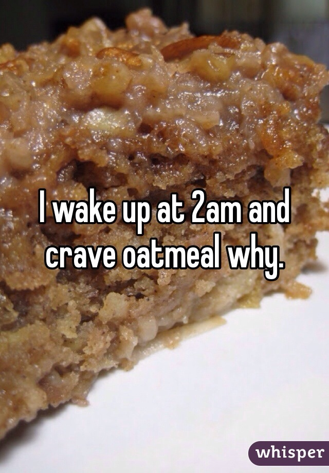 I wake up at 2am and crave oatmeal why.