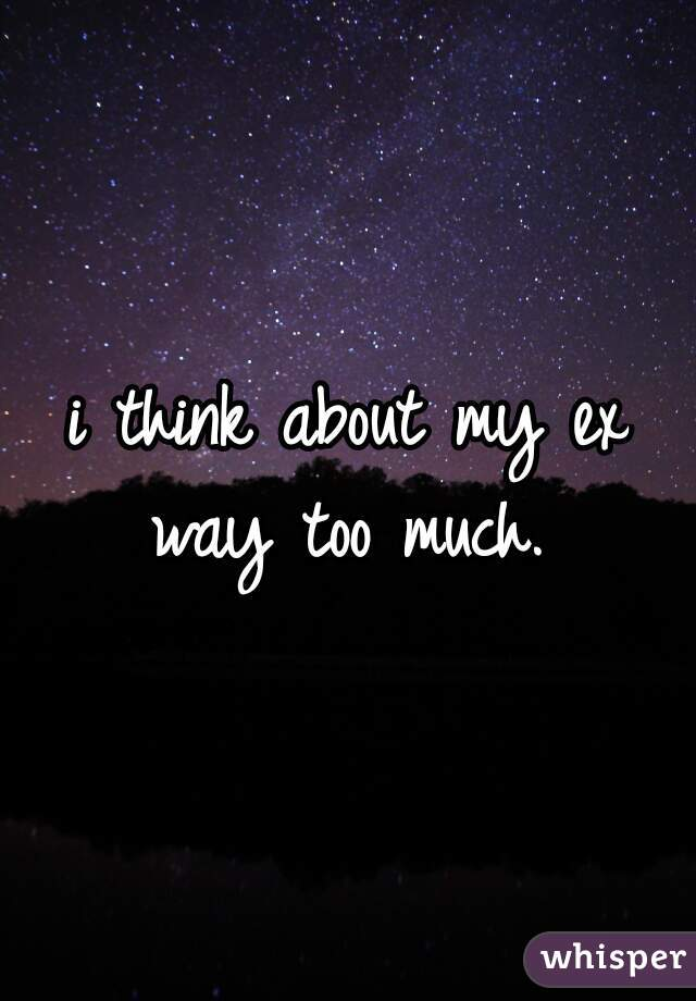 i think about my ex way too much.