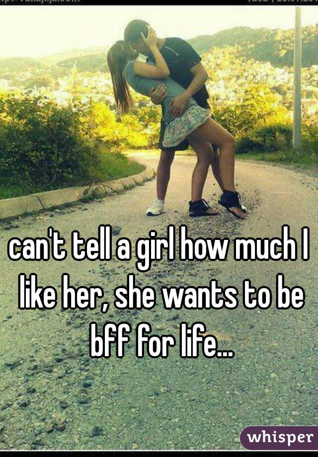can't tell a girl how much I like her, she wants to be bff for life...