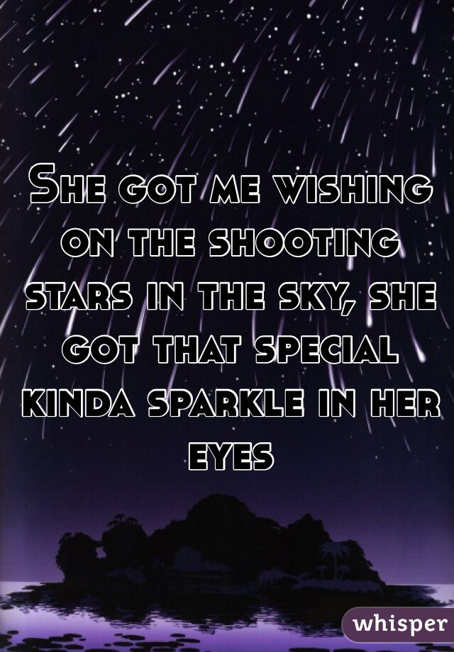 She got me wishing on the shooting stars in the sky, she got that special kinda sparkle in her eyes