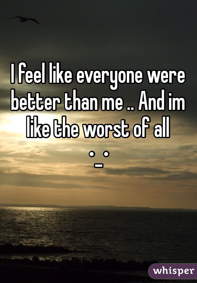 I feel like everyone were better than me .. And im like the worst of all  •_•