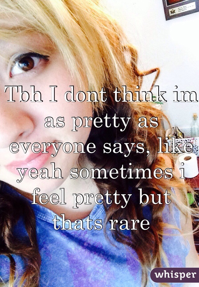 Tbh I dont think im as pretty as everyone says, like yeah sometimes i feel pretty but thats rare
