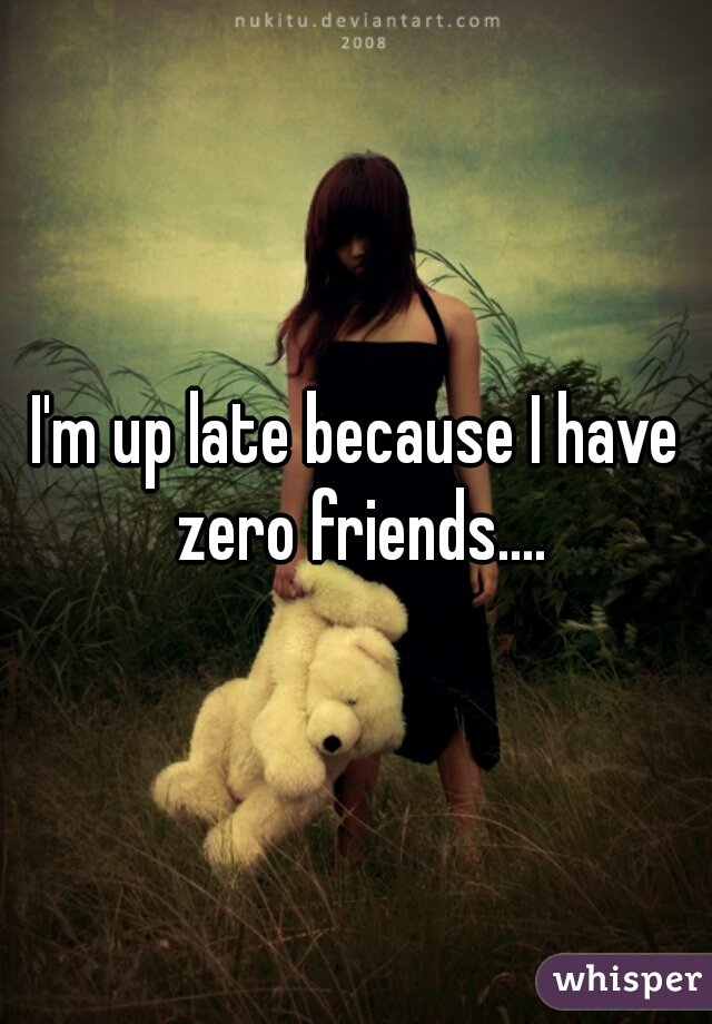 I'm up late because I have zero friends....