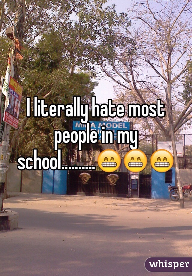 I literally hate most people in my school..........😁😁😁