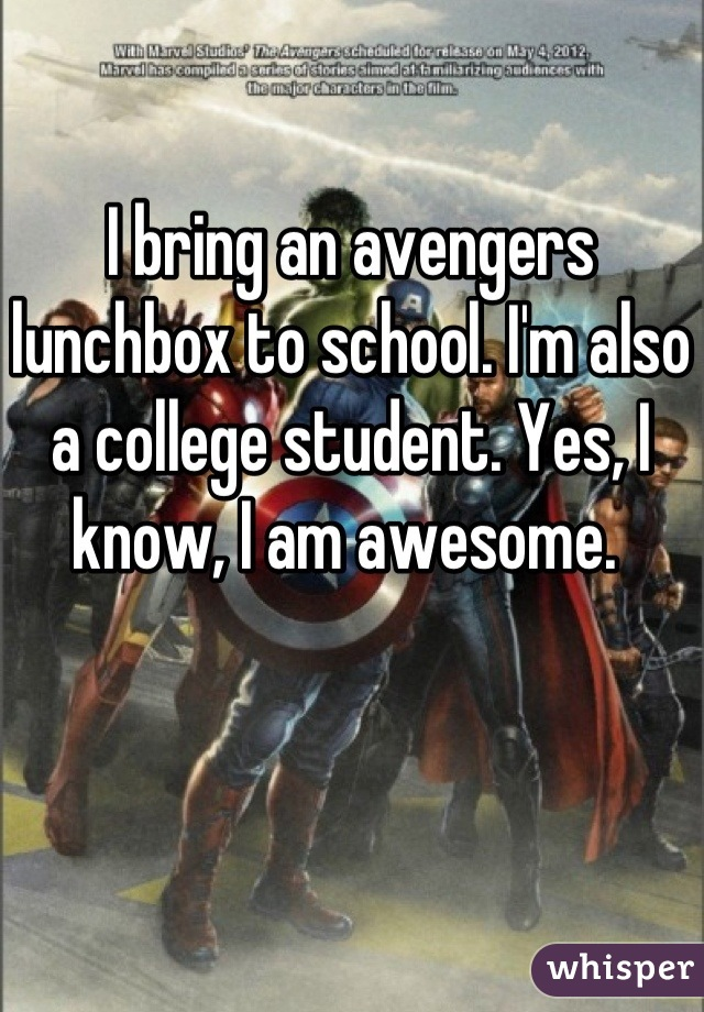 I bring an avengers lunchbox to school. I'm also a college student. Yes, I know, I am awesome.