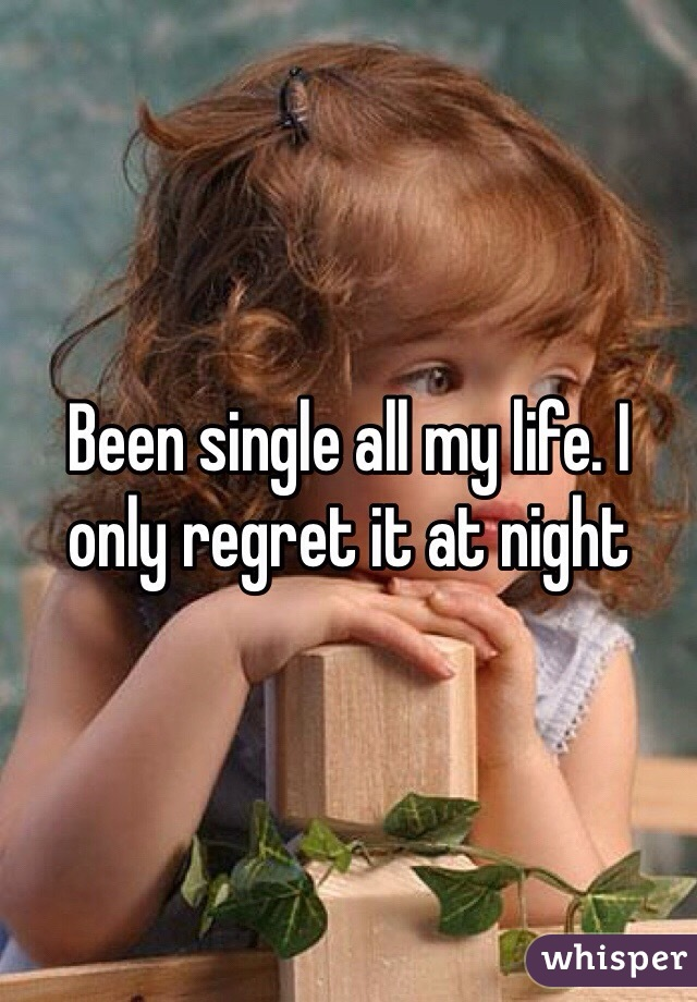 Been single all my life. I only regret it at night
