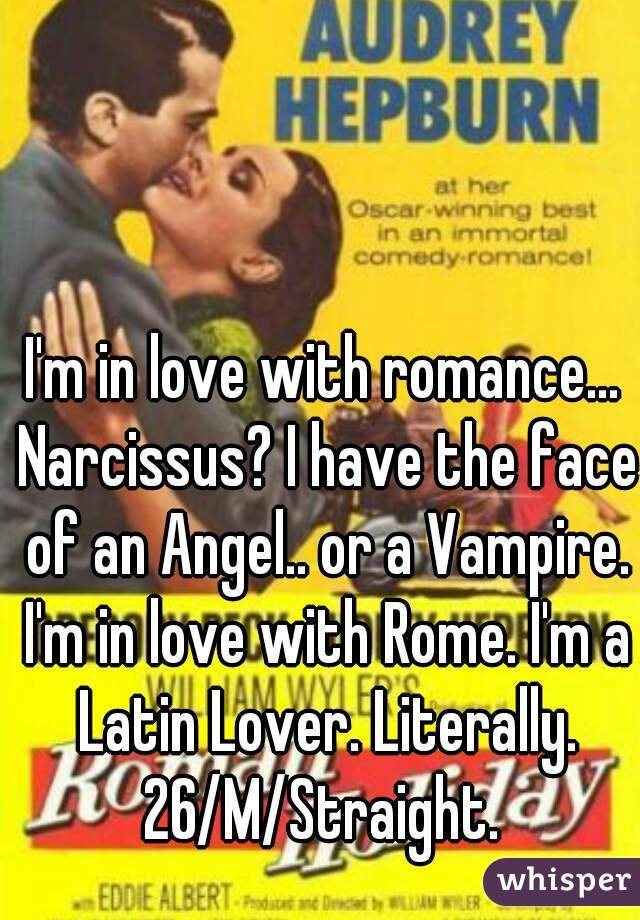 I'm in love with romance... Narcissus? I have the face of an Angel.. or a Vampire. I'm in love with Rome. I'm a Latin Lover. Literally. 26/M/Straight.