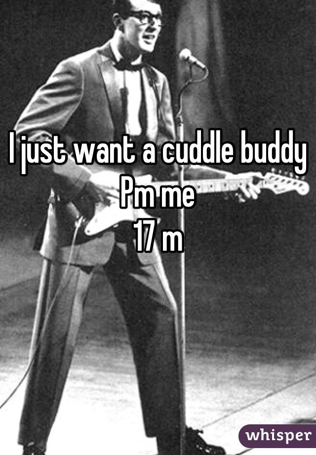 I just want a cuddle buddy Pm me 17 m