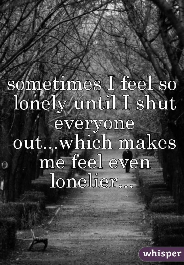 sometimes I feel so lonely until I shut everyone out...which makes me feel even lonelier...