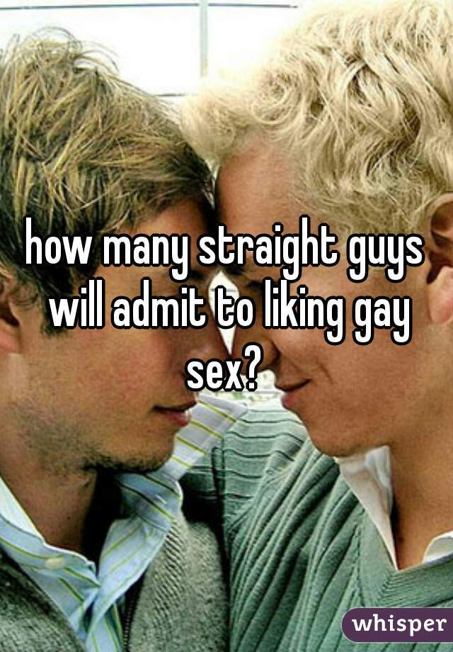how many straight guys will admit to liking gay sex?