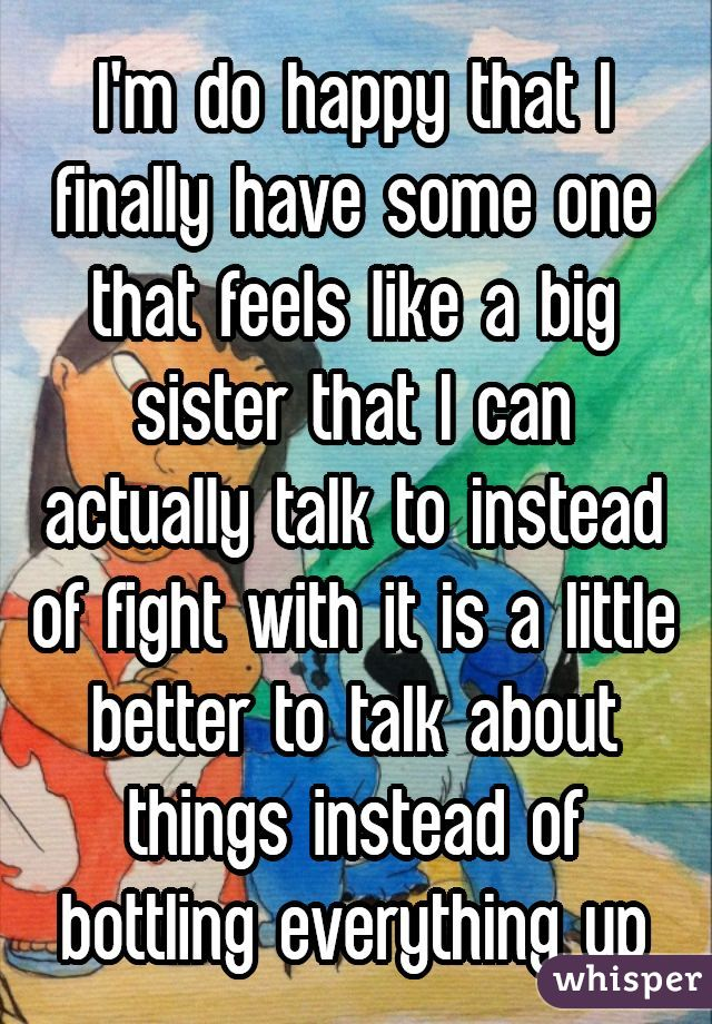 I'm do happy that I finally have some one that feels like a big sister that I can actually talk to instead of fight with it is a little better to talk about things instead of bottling everything up