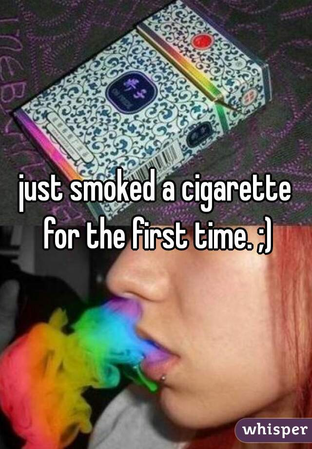 just smoked a cigarette for the first time. ;)