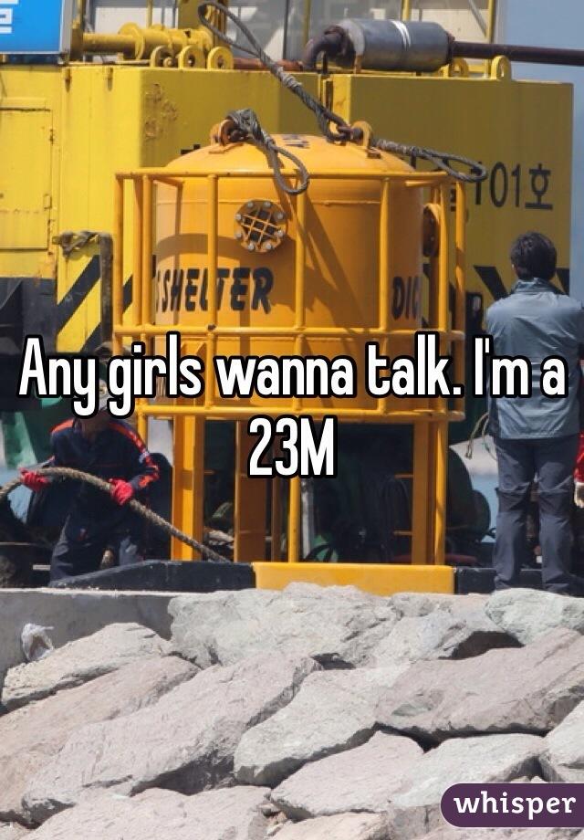 Any girls wanna talk. I'm a 23M