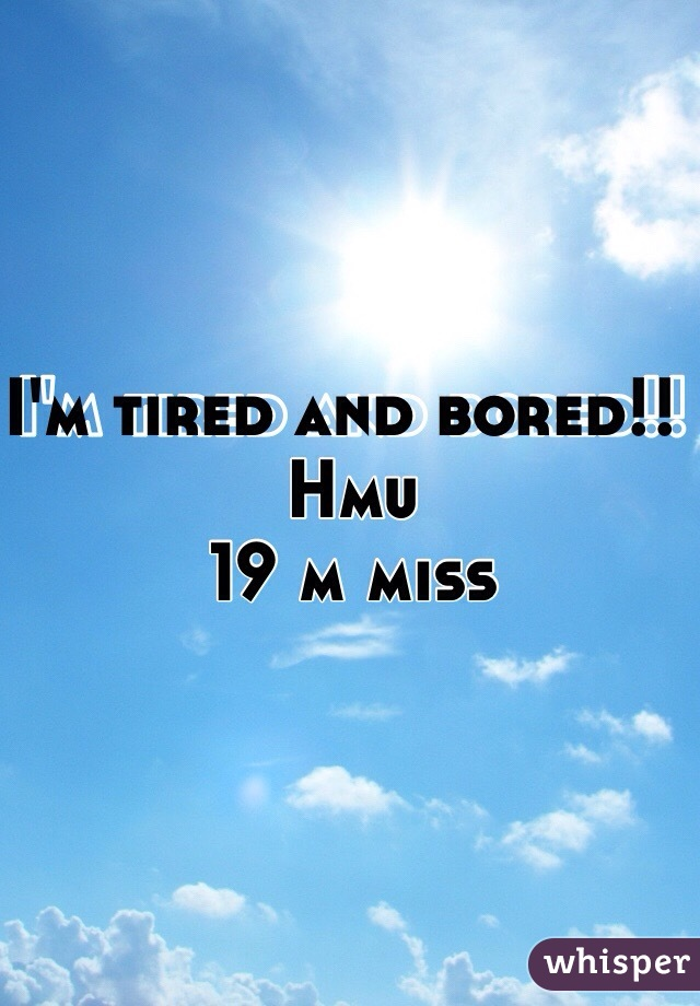 I'm tired and bored!!   Hmu  19 m miss