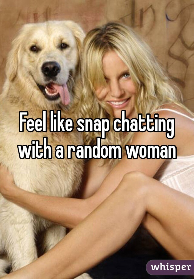 Feel like snap chatting with a random woman