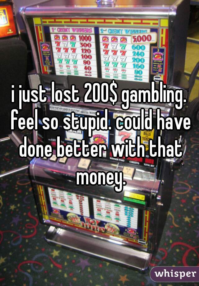 i just lost 200$ gambling. feel so stupid. could have done better with that money.