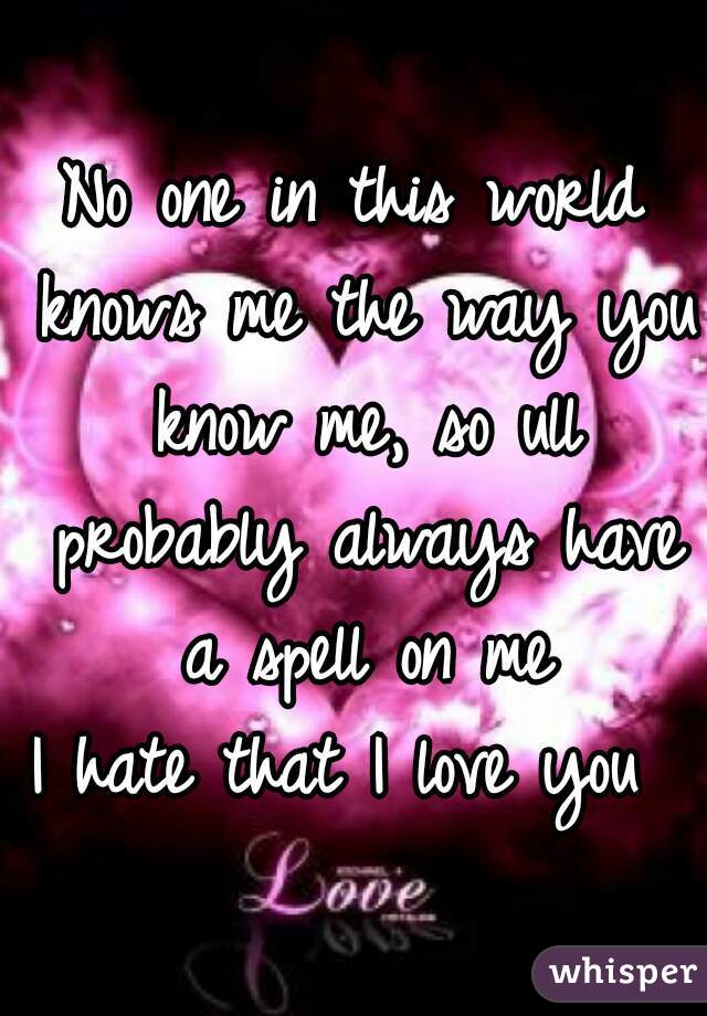 No one in this world knows me the way you know me, so ull probably always have a spell on me  I hate that I love you