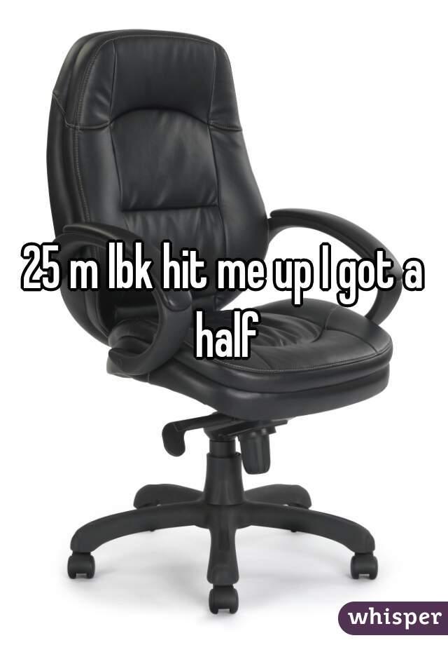 25 m lbk hit me up I got a half