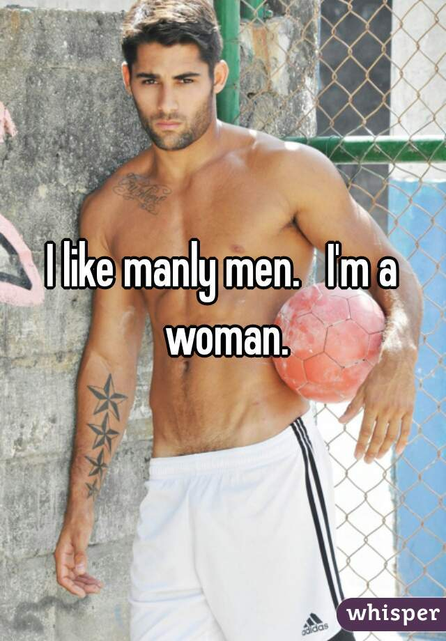 I like manly men.   I'm a woman.