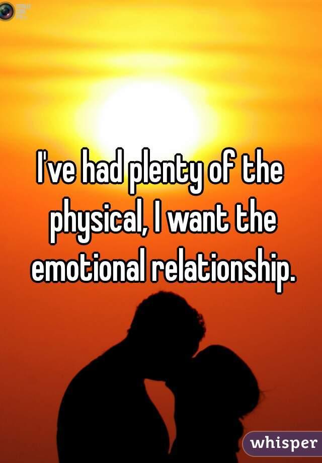 I've had plenty of the physical, I want the emotional relationship.