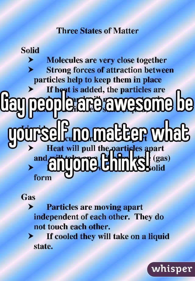 Gay people are awesome be yourself no matter what anyone thinks!