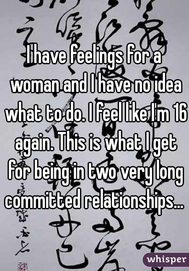 I have feelings for a woman and I have no idea what to do. I feel like I'm 16 again. This is what I get for being in two very long committed relationships...