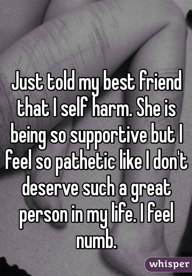 Just told my best friend that I self harm. She is being so supportive but I feel so pathetic like I don't deserve such a great person in my life. I feel numb.