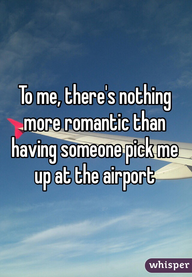 To me, there's nothing more romantic than having someone pick me up at the airport