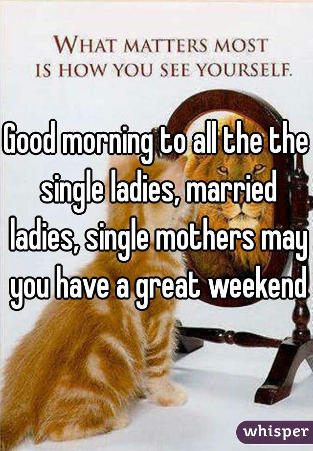 Good morning to all the the single ladies, married ladies, single mothers may you have a great weekend