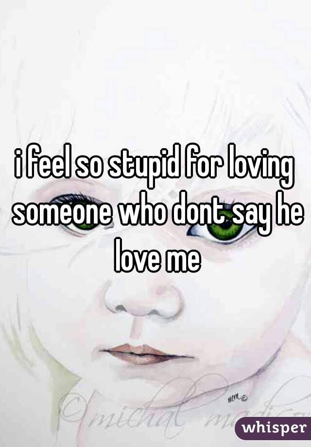 i feel so stupid for loving someone who dont say he love me