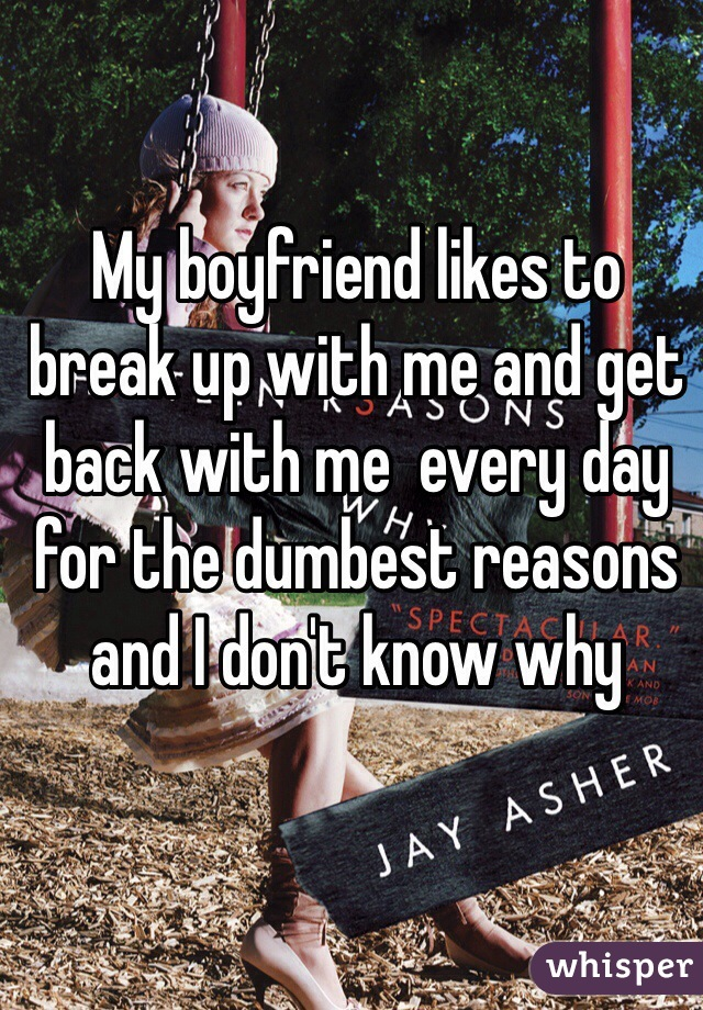 My boyfriend likes to break up with me and get back with me  every day for the dumbest reasons and I don't know why