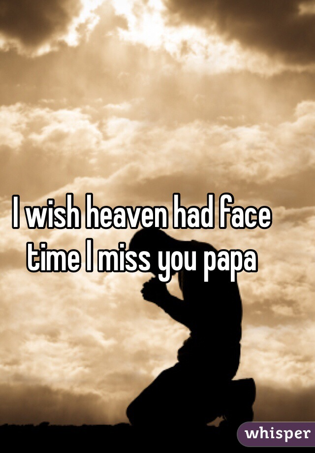 I wish heaven had face time I miss you papa